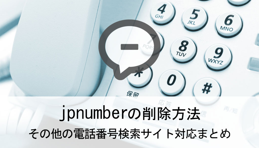 jpnumberの削除方法 その他の電話番号検索サイト対応まとめ